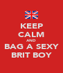 KEEP CALM AND BAG A SEXY BRIT BOY - Personalised Poster A4 size