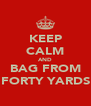 KEEP CALM AND BAG FROM FORTY YARDS - Personalised Poster A4 size