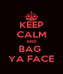 KEEP CALM AND BAG  YA FACE - Personalised Poster A4 size