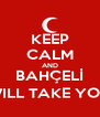 KEEP CALM AND BAHÇELİ WILL TAKE YOU - Personalised Poster A4 size