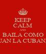 KEEP CALM AND BAILA COMO JUAN LA CUBANA - Personalised Poster A4 size