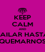 KEEP CALM AND BAILAR HASTA QUEMARNOS - Personalised Poster A4 size
