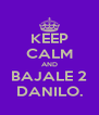 KEEP CALM AND BAJALE 2 DANILO. - Personalised Poster A4 size