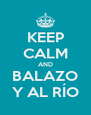KEEP CALM AND BALAZO Y AL RÍO - Personalised Poster A4 size