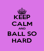 KEEP CALM AND BALL SO HARD - Personalised Poster A4 size