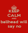 KEEP CALM AND ballhead will  say no - Personalised Poster A4 size