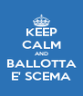 KEEP CALM AND BALLOTTA E' SCEMA - Personalised Poster A4 size