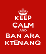 KEEP CALM AND BAN ARA KTENANQ - Personalised Poster A4 size