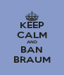 KEEP CALM AND BAN BRAUM - Personalised Poster A4 size