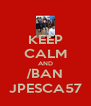 KEEP CALM AND /BAN JPESCA57 - Personalised Poster A4 size