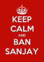 KEEP CALM AND BAN SANJAY - Personalised Poster A4 size