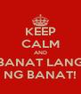 KEEP CALM AND BANAT LANG NG BANAT! - Personalised Poster A4 size