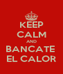 KEEP CALM AND BANCATE  EL CALOR - Personalised Poster A4 size