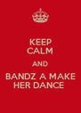 KEEP CALM AND BANDZ A MAKE HER DANCE  - Personalised Poster A4 size