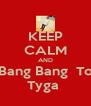 KEEP CALM AND Bang Bang  To Tyga  - Personalised Poster A4 size