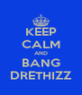 KEEP CALM AND BANG DRETHIZZ - Personalised Poster A4 size
