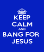 KEEP CALM AND BANG FOR  JESUS - Personalised Poster A4 size