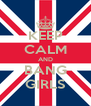 KEEP CALM AND BANG GIRLS - Personalised Poster A4 size