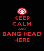 KEEP CALM AND BANG HEAD HERE - Personalised Poster A4 size