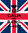 KEEP CALM AND BANG <--HIM - Personalised Poster A4 size