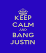 KEEP CALM AND BANG JUSTIN - Personalised Poster A4 size