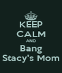 KEEP CALM AND Bang Stacy's Mom - Personalised Poster A4 size