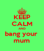 KEEP CALM AND bang your  mum - Personalised Poster A4 size