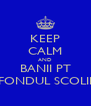 KEEP CALM AND BANII PT FONDUL SCOLII - Personalised Poster A4 size