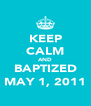 KEEP CALM AND BAPTIZED MAY 1, 2011 - Personalised Poster A4 size