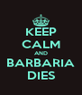KEEP CALM AND BARBARIA DIES - Personalised Poster A4 size