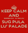 KEEP CALM AND BARBOSU  SI NECIU SUG PULA  LU' PALADE - Personalised Poster A4 size