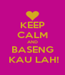 KEEP CALM AND BASENG  KAU LAH! - Personalised Poster A4 size