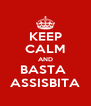 KEEP CALM AND BASTA  ASSISBITA - Personalised Poster A4 size