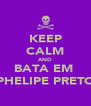 KEEP CALM AND BATA EM  PHELIPE PRETO - Personalised Poster A4 size