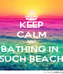 KEEP CALM AND BATHING IN  SUCH BEACH - Personalised Poster A4 size