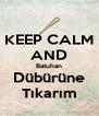 KEEP CALM AND Batuhan Dübürüne Tıkarım - Personalised Poster A4 size