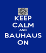 KEEP CALM AND BAUHAUS ON - Personalised Poster A4 size