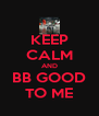 KEEP CALM AND BB GOOD TO ME - Personalised Poster A4 size