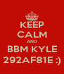 KEEP CALM AND BBM KYLE 292AF81E :) - Personalised Poster A4 size