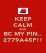 KEEP CALM AND BC MY PIN.. 2779A45F!! - Personalised Poster A4 size
