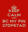 KEEP CALM AND BC MY PIN 27DF67AD - Personalised Poster A4 size