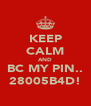 KEEP CALM AND BC MY PIN.. 28005B4D! - Personalised Poster A4 size