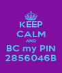 KEEP CALM AND BC my PIN 2856046B - Personalised Poster A4 size