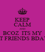 KEEP CALM AND BCOZ  ITS MY BEST FRIENDS BDAY!!!! - Personalised Poster A4 size