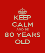 KEEP CALM AND BE 80 YEARS OLD - Personalised Poster A4 size