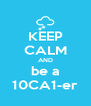 KEEP CALM AND be a 10CA1-er - Personalised Poster A4 size