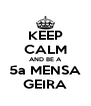 KEEP CALM AND BE A 5a MENSA GEIRA - Personalised Poster A4 size