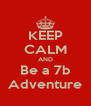 KEEP CALM AND Be a 7b Adventure - Personalised Poster A4 size
