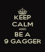 KEEP CALM AND BE A 9 GAGGER - Personalised Poster A4 size