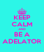 KEEP CALM AND BE A ADELATOR - Personalised Poster A4 size